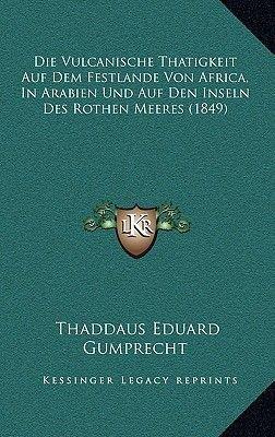 Die Vulcanische Thatigkeit Auf Dem Festlande Von Africa, in Arabien Und Auf Den Inseln Des Rothen Meeres (1849) (German,...