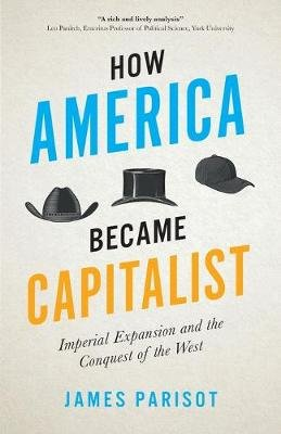 How America Became Capitalist - Imperial Expansion and the Conquest of the West (Paperback): James Parisot