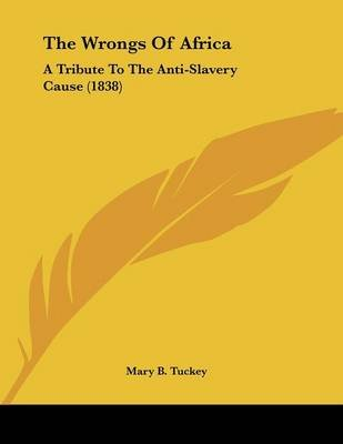 The Wrongs of Africa - A Tribute to the Anti-Slavery Cause (1838) (Paperback): Mary B. Tuckey