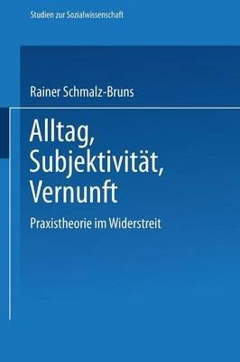 Alltag - Subjektivitat - Vernunft - Praxistheorie Im Widerstreit (German, Paperback, 1989): Rainer Schmalz-Bruns