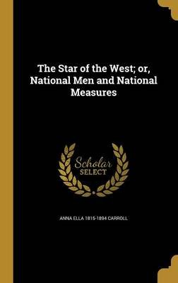 The Star of the West; Or, National Men and National Measures (Hardcover): Anna Ella 1815-1894 Carroll