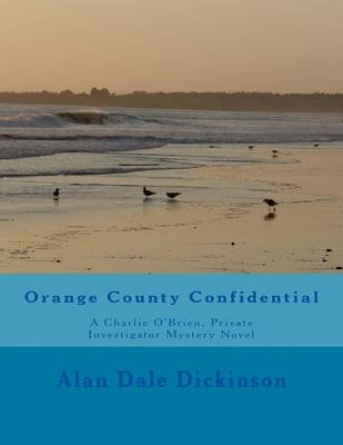 Orange County Confidential - A Charlie O'Brien, Private Investigator Mystery Novel (Paperback): Alan Dale Dickinson