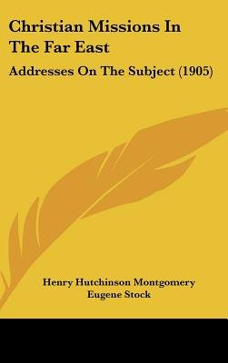 Christian Missions in the Far East - Addresses on the Subject (1905) (Hardcover): Henry Hutchinson Montgomery, Eugene Stock