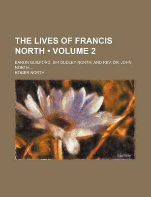 The Lives of Francis North (Volume 2); Baron Guilford Sir Dudley North and REV. Dr. John North (Paperback): Roger North