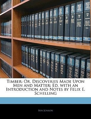 Timber - Or, Discoveries Made Upon Men and Matter; Ed. with an Introduction and Notes by Felix E. Schelling (Paperback): Ben...