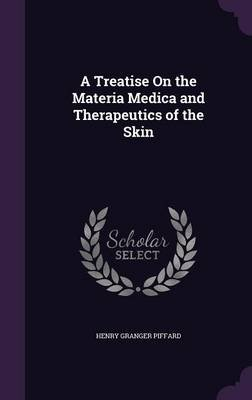 A Treatise on the Materia Medica and Therapeutics of the Skin (Hardcover): Henry Granger Piffard