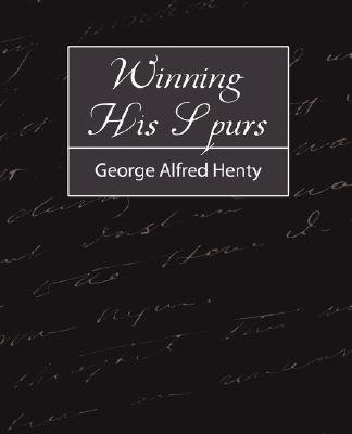 Winning His Spurs (Paperback): Alfred Henty George Alfred Henty