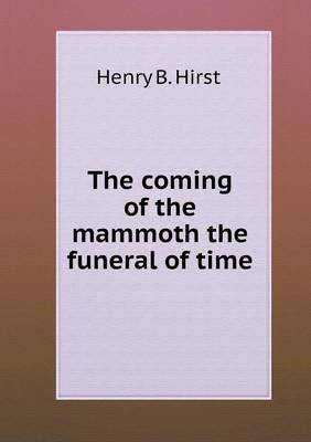 The Coming of the Mammoth the Funeral of Time (Paperback): Henry B. Hirst