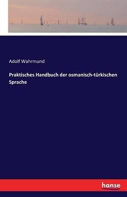 Praktisches Handbuch Der Osmanisch-Turkischen Sprache (German, Paperback): Adolf Wahrmund