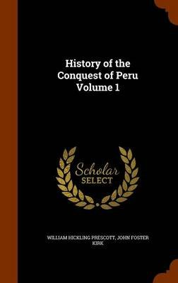 History of the Conquest of Peru Volume 1 (Hardcover): William Hickling Prescott, John Foster Kirk