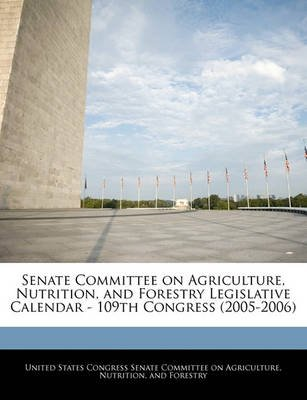 Senate Committee on Agriculture, Nutrition, and Forestry Legislative Calendar - 109th Congress (2005-2006) (Paperback): United...