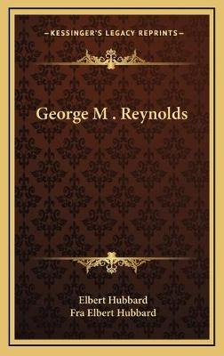 George M . Reynolds (Hardcover): Elbert Hubbard