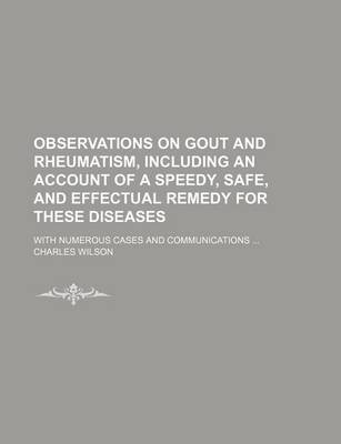 Observations on Gout and Rheumatism, Including an Account of a Speedy, Safe, and Effectual Remedy for These Diseases; With...