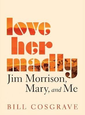 Love Her Madly - Jim Morrison, Mary, and Me (Paperback): Bill Cosgrave