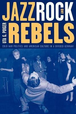 Jazz, Rock, and Rebels - Cold War Politics and American Culture in a Divided Germany (Electronic book text): Uta G. Poiger