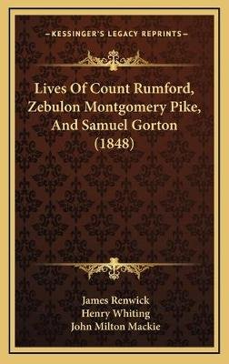 Lives of Count Rumford, Zebulon Montgomery Pike, and Samuel Gorton (1848) (Hardcover): James Renwick, Henry Whiting, John...