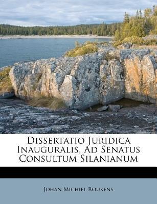 Dissertatio Juridica Inauguralis, Ad Senatus Consultum Silanianum (Paperback): Johan Michiel Roukens