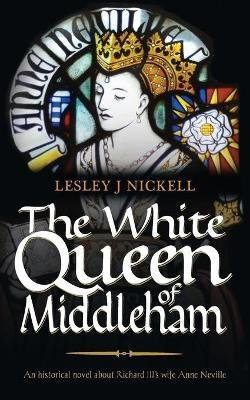 The White Queen of Middleham: An Historical Novel About Richard III's Wife Anne Neville (Paperback): Lesley J Nickell
