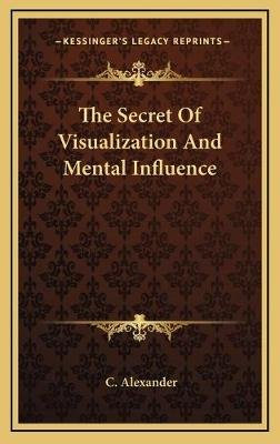 The Secret of Visualization and Mental Influence (Hardcover): C. Alexander