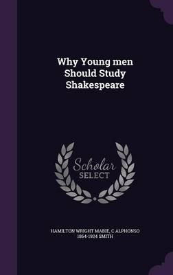 Why Young Men Should Study Shakespeare (Hardcover): Hamilton Wright Mabie, C Alphonso 1864-1924 Smith