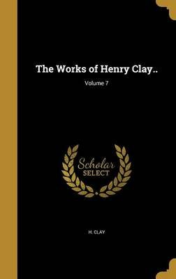 The Works of Henry Clay..; Volume 7 (Hardcover): H. Clay