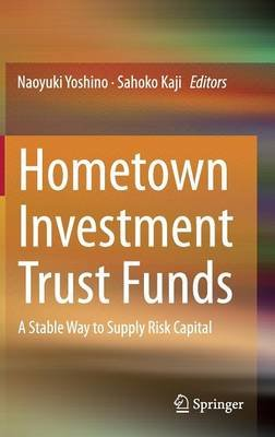 Hometown Investment Trust Funds - A Stable Way to Supply Risk Capital (Hardcover, 2013 ed.): Naoyuki Yoshino, Sahoko Kaji