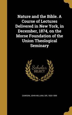 Nature and the Bible. a Course of Lectures Delivered in New York, in December, 1874, on the Morse Foundation of the Union...