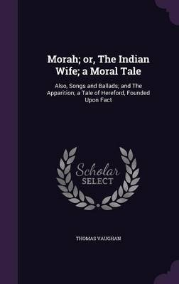 Morah; Or, the Indian Wife; A Moral Tale - Also, Songs and Ballads; And the Apparition; A Tale of Hereford, Founded Upon Fact...