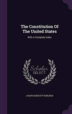 The Constitution of the United States - With a Complete Index (Hardcover): Joseph Bartlett Burleigh