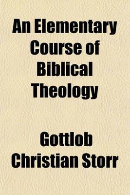 An Elementary Course of Biblical Theology (Paperback): Gottlob Christian Storr