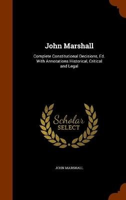 John Marshall - Complete Constitutional Decisions, Ed. with Annotations Historical, Critical and Legal (Hardcover): John...