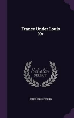 France Under Louis XV (Hardcover): James Breck Perkins