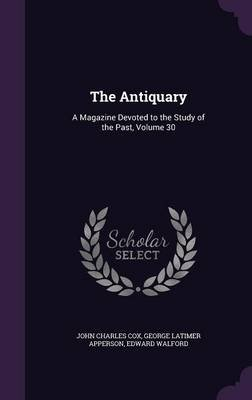 The Antiquary - A Magazine Devoted to the Study of the Past, Volume 30 (Hardcover): John Charles Cox, George Latimer Apperson,...
