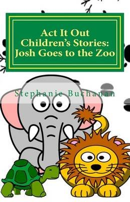 ACT It Out Children's Stories - Josh Goes to the Zoo (Paperback): Stephanie Buchanan
