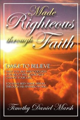Made righteous through faith (Paperback): Timothy Marsh