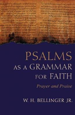 Psalms as a Grammar for Faith - Prayer and Praise (Hardcover): W. H Bellinger