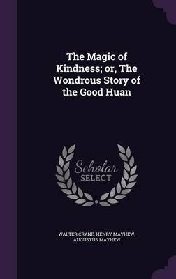 The Magic of Kindness; Or, the Wondrous Story of the Good Huan (Hardcover): Walter Crane, Henry Mayhew, Augustus Mayhew