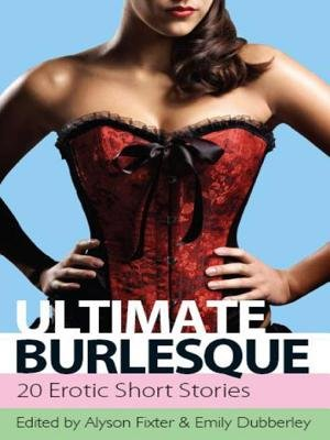 Ultimate Burlesque - 30 Erotic Short Stories (Electronic book text): Alyson Fixter, Emily Dubberley