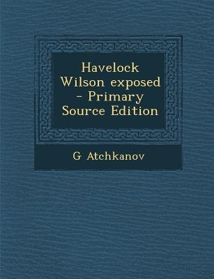 Havelock Wilson Exposed (Paperback, Primary Source): G. Atchkanov