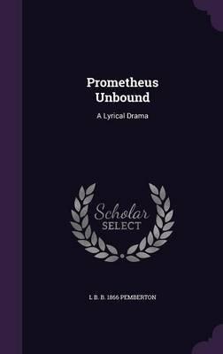 Prometheus Unbound - A Lyrical Drama (Hardcover): L. B. B. 1866 Pemberton