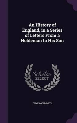 An History of England, in a Series of Letters from a Nobleman to His Son (Hardcover): Oliver Goldsmith
