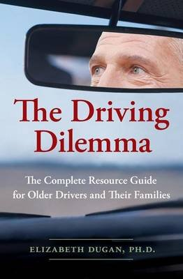The Driving Dilemma - The Complete Resource Guide for Older Drivers and Their Families (Paperback): Elizabeth Dugan