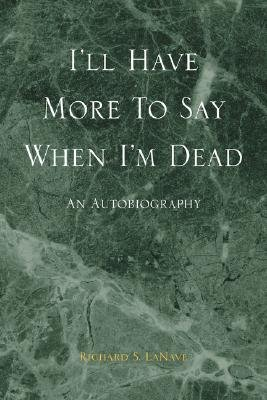 I'll Have More to Say When I'm Dead (Paperback): Richard S. Lanave