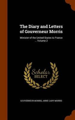 The Diary and Letters of Gouverneur Morris - Minister of the United States to France ... Volume 2 (Hardcover): Gouverneur...