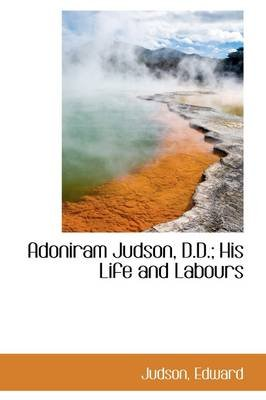 Adoniram Judson, D.D.; His Life and Labours (Hardcover): Judson Edward