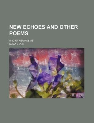 New Echoes and Other Poems; And Other Poems (Paperback): Eliza Cook