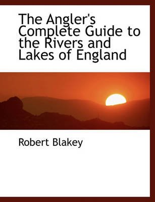 The Angler's Complete Guide to the Rivers and Lakes of England (Large print, Paperback, large type edition): Robert Blakey