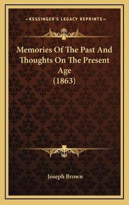 Memories of the Past and Thoughts on the Present Age (1863) (Hardcover): Joseph Brown
