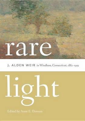 Rare Light - J. Alden Weir in Windham, Connecticut, 1882-1919 (Electronic book text): Anne E Dawson