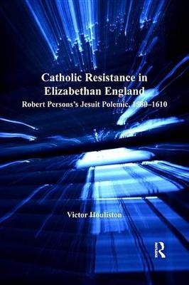 Catholic Resistance in Elizabethan England - Robert Persons's Jesuit Polemic, 1580-1610 (Electronic book text): Victor...